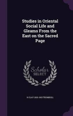 Studies in Oriental Social Life and Gleams from the East on the Sacred Page (Hardcover): H Clay 1830-1903 Trumbull