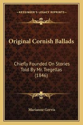 Original Cornish Ballads - Chiefly Founded on Stories Told by Mr. Tregellas (1846) (Paperback): Marianne Gervis