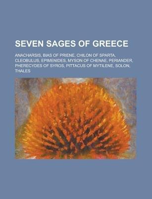 Seven Sages of Greece - Anacharsis, Bias of Priene, Chilon of Sparta, Cleobulus, Epimenides, Myson of Chenae, Periander,...