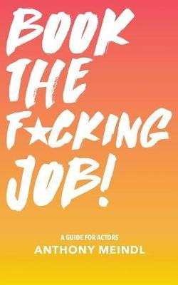Book the Fucking Job! - A Guide for Actors (Paperback): Anthony Meindl