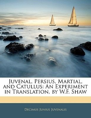 Juvenal, Persius, Martial, and Catullus - An Experiment in Translation, by W.F. Shaw (Paperback): Decimus Junius Juvenalis...