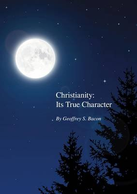 Christianity: its True Character (Paperback): Geoffrey S. Bacon