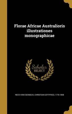Florae Africae Australioris Illustrationes Monographicae (Latin, Hardcover): Christian Gottfried Nees Von Esenbeck
