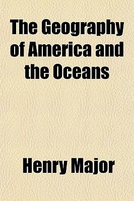 The Geography of America and the Oceans (Paperback): Henry Major
