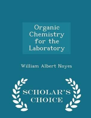 Organic Chemistry for the Laboratory - Scholar's Choice Edition (Paperback): William Albert Noyes