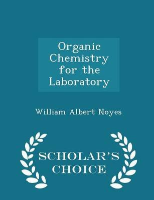 Organic Chemistry for the Laboratory - Scholar's Choice Edition (Paperback): William Albert Noyes