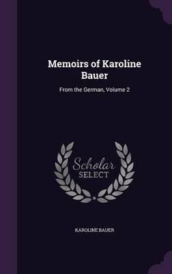 Memoirs of Karoline Bauer - From the German, Volume 2 (Hardcover): Karoline Bauer