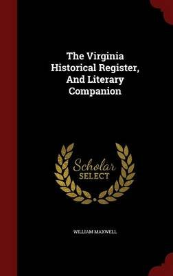 The Virginia Historical Register, and Literary Companion (Hardcover): William Maxwell