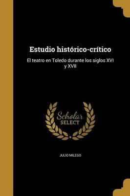 Estudio Historico-Critico - El Teatro En Toledo Durante Los Siglos XVI y XVII (Spanish, Paperback): Julio Milego