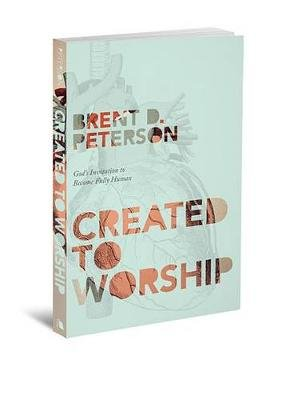 Created to Worship - God's Invitation to Become Fully Human (Paperback, New): Brent D. Peterson
