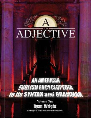A is for Adjective - Volume One, an American English Encyclopedia to Its Syntax and Grammar: English/Turkish Grammar Handbook...