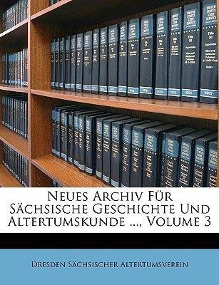Neues Archiv Fur Sachsische Geschichte Und Altertumskunde ..., Volume 3 (English, German, Paperback): Dresden Schsischer...