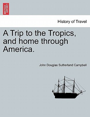A Trip to the Tropics, and Home Through America. (Paperback): John Douglas Sutherland Campbell