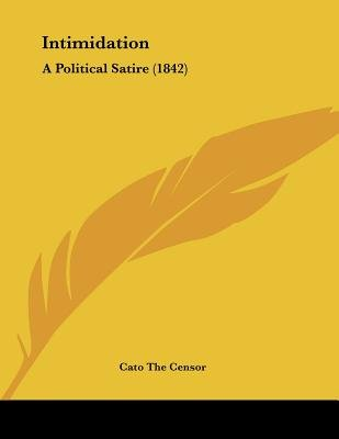 Intimidation - A Political Satire (1842) (Paperback): Cato the Censor