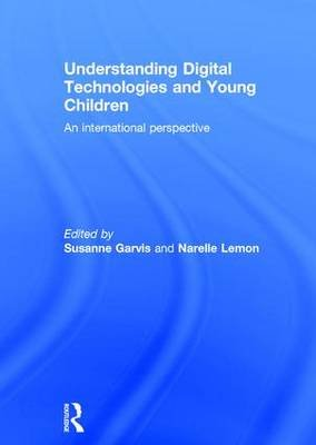 Understanding Digital Technologies and Young Children - An international perspective (Hardcover): Susanne Garvis, Narelle Lemon