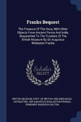 Franks Bequest - The Treasure of the Oxus, with Other Objects from Ancient Persia and India, Bequeathed to the Trustees of the...