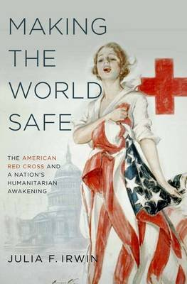 Making the World Safe - The American Red Cross and a Nation's Humanitarian Awakening (Hardcover): Julia F. Irwin