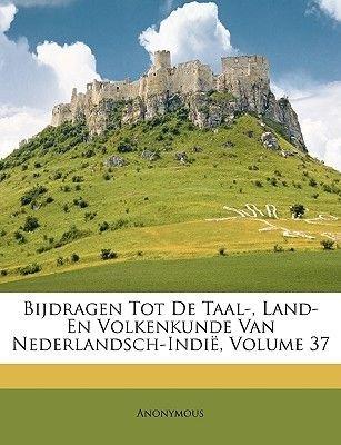 Bijdragen Tot de Taal-, Land- En Volkenkunde Van Nederlandsch-Indie, Volume 37 (Multiple languages, Paperback): Anonymous