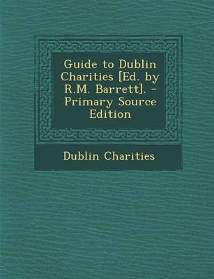 Guide to Dublin Charities [Ed. by R.M. Barrett]. - Primary Source Edition (Paperback): Dublin Charities