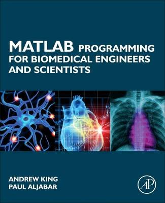 MATLAB Programming for Biomedical Engineers and Scientists (Paperback): Andrew King, Paul Aljabar