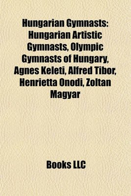 Hungarian Gymnasts - Hungarian Artistic Gymnasts, Olympic Gymnasts of Hungary, Gnes Keleti, Alfred Tibor, Henrietta Nodi, Zoltn...