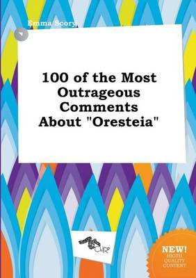 100 of the Most Outrageous Comments about Oresteia (Paperback): Emma Scory