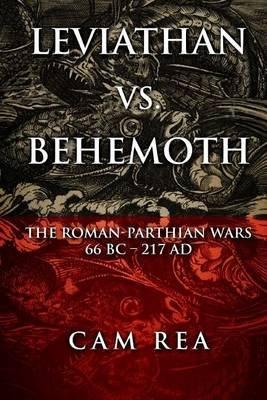 Leviathan vs. Behemoth - The Roman-Parthian Wars 66 BC-217 Ad (Paperback): Cam Rea