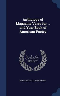 Anthology of Magazine Verse for ... and Year Book of American Poetry (Hardcover): William Stanley Braithwaite