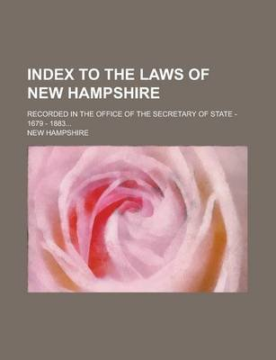 Index to the Laws of New Hampshire; Recorded in the Office of the Secretary of State - 1679 - 1883... (Paperback): New Hampshire