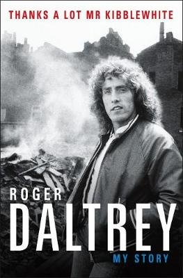 Thanks a Lot MR Kibblewhite - My Story (Hardcover): Roger Daltrey