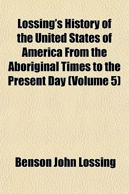 Lossing's History of the United States of America from the Aboriginal Times to the Present Day (Volume 5) (Paperback):...