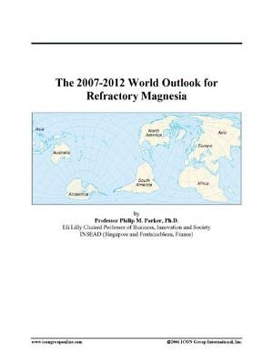 The 2007-2012 World Outlook for Refractory Magnesia (Electronic book text): Inc. Icon Group International