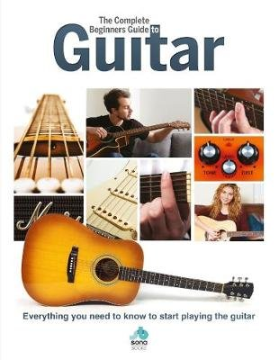 The Complete Beginners Guide to The Guitar - Everything you need to know to start playing the guitar (Hardcover):