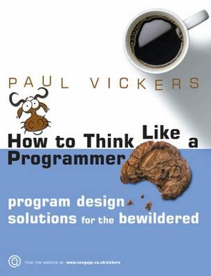 How to Think Like a Programmer - Program Design Solutions for the Bewildered (Paperback): Paul Vickers
