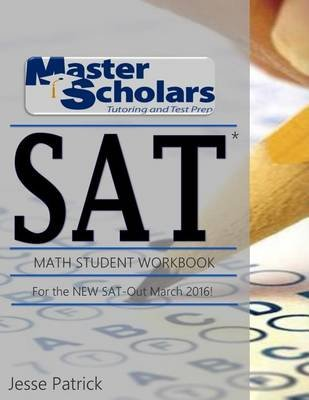 Master Scholars SAT Math Student Workbook, for the New SAT - Out March 2016 (Paperback): MR Jesse Patrick