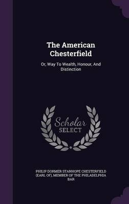 The American Chesterfield - Or, Way to Wealth, Honour, and Distinction (Hardcover): Philip Dormer Stanhope Chesterfield (Ear,...