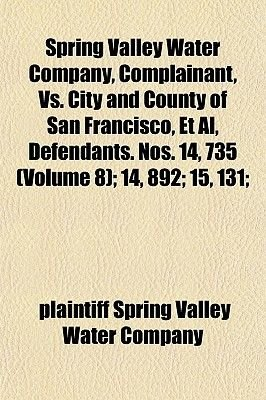 Spring Valley Water Company, Complainant, vs. City and County of San Francisco, et al, Defendants. Nos. 14, 735 (Volume 8); 14,...