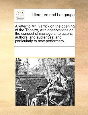 A Letter to Mr. Garrick on the Opening of the Theatre, with Observations on the Conduct of Managers, to Actors, Authors, and...