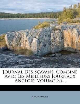 Journal Des Scavans, Combine Avec Les Meilleurs Journaux Anglois, Volume 25... (French, Paperback): Anonymous