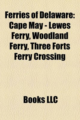 Ferries of Delaware - Cape May - Lewes Ferry, Woodland Ferry, Three Forts Ferry Crossing (Paperback): Books Llc