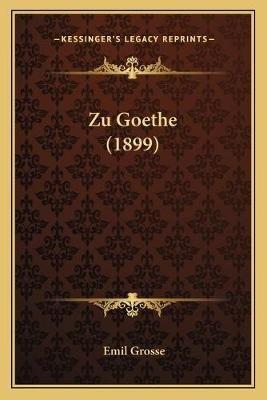Zu Goethe (1899) (German, Paperback): Emil Grosse