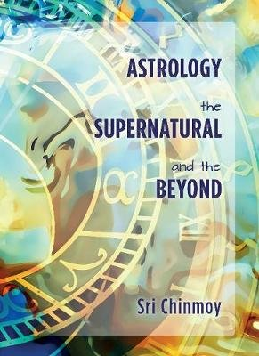 Astrology, the Supernatural and the Beyond (Paperback): Sri Chinmoy