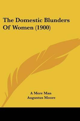 The Domestic Blunders of Women (1900) (Paperback): Mere Man A Mere Man, Augustus Moore, A.Mere Man