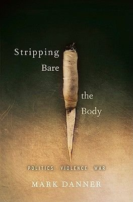 Stripping Bare the Body - Politics, Violence, War (Hardcover): Mark Danner