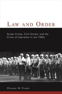 Law and Order - Street Crime, Civil Unrest, and the Crisis of Liberalism in the 1960s (Paperback, New Ed): Michael W Flamm
