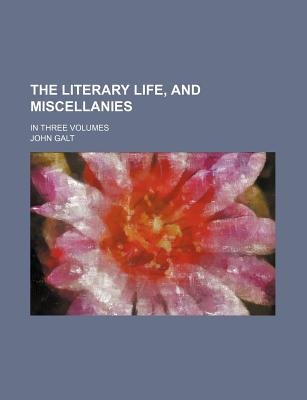The Literary Life, and Miscellanies; In Three Volumes (Paperback): John Galt