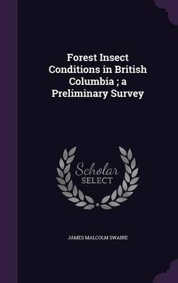 Forest Insect Conditions in British Columbia; A Preliminary Survey (Hardcover): James Malcolm Swaine