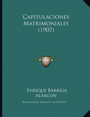Capitulaciones Matrimoniales (1907) (Spanish, Paperback): Enrique Barriga Alarcon