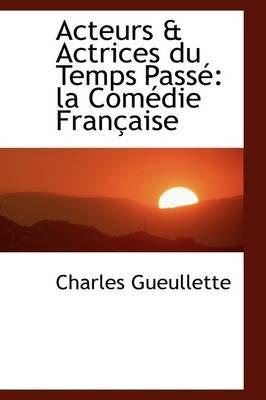 Acteurs & Actrices Du Temps Pass - La Com Die Fran Aise (Hardcover): Charles Gueullette