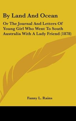 By Land and Ocean - Or the Journal and Letters of Young Girl Who Went to South Australia with a Lady Friend (1878) (Hardcover):...